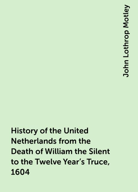 History of the United Netherlands from the Death of William the Silent to the Twelve Year's Truce, 1604, John Lothrop Motley