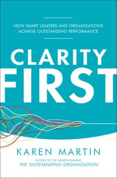 Clarity First: How Smart Leaders and Organizations Achieve Outstanding Performance, Karen Martin