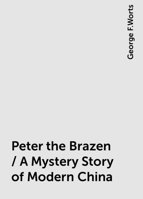 Peter the Brazen / A Mystery Story of Modern China, George F.Worts