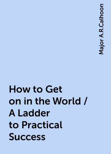 How to Get on in the World / A Ladder to Practical Success, Major A.R.Calhoon
