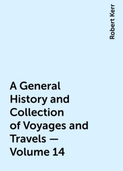 A General History and Collection of Voyages and Travels — Volume 14, Robert Kerr