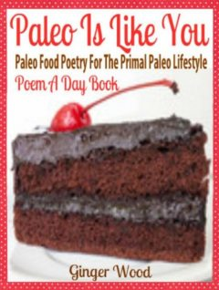 Paleo Is Like You: Paleo Food Poetry For The Primal Paleo Lifestyle – Poem A Day Book (Perfect Poem For Mom Paleo Gift & Paleo Diet For Beginners Guide in Verses), Ginger Wood