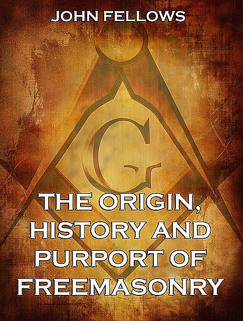 The Origin, History & Purport of Freemasonry, John Fellows
