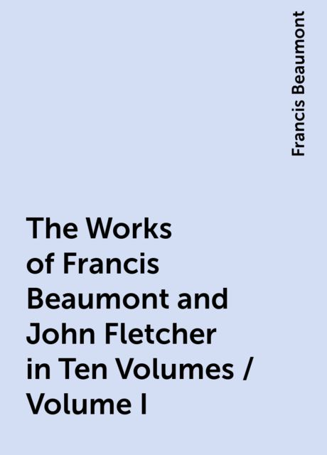 The Works of Francis Beaumont and John Fletcher in Ten Volumes / Volume I, Francis Beaumont