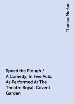 Speed the Plough / A Comedy, In Five Acts; As Performed At The Theatre Royal, Covent Garden, Thomas Morton