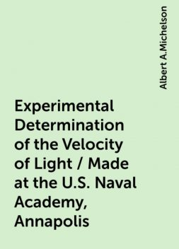 Experimental Determination of the Velocity of Light / Made at the U.S. Naval Academy, Annapolis, Albert A.Michelson