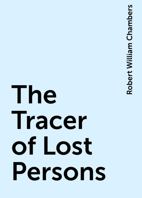The Tracer of Lost Persons, Robert William Chambers