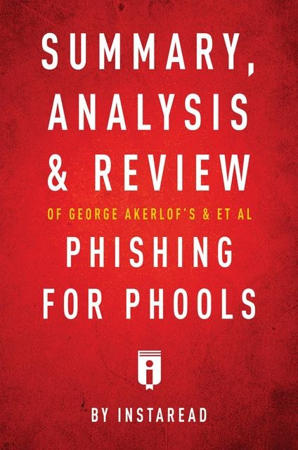 Summary, Analysis and Review of George Akerlof's and et al Phishing for Phools by Instaread, Instaread