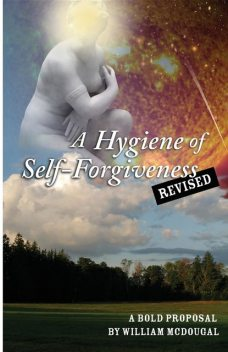 A Hygiene of Self-Forgiveness, Revised, William P McDougal