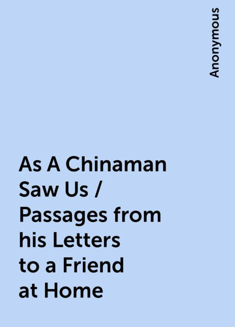 As A Chinaman Saw Us / Passages from his Letters to a Friend at Home,
