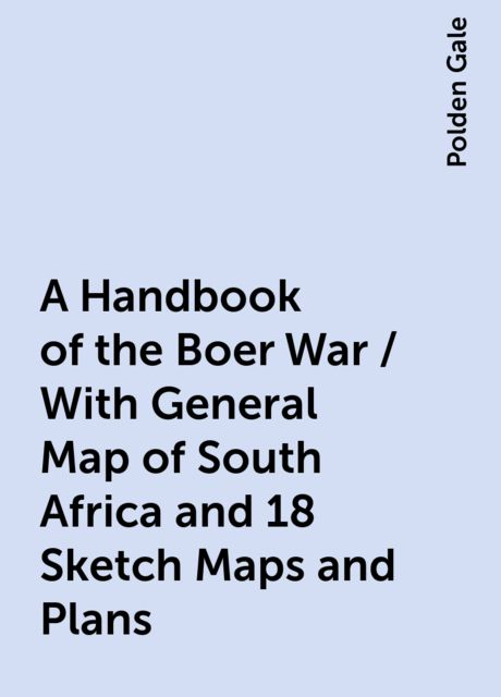 A Handbook of the Boer War / With General Map of South Africa and 18 Sketch Maps and Plans, Polden Gale