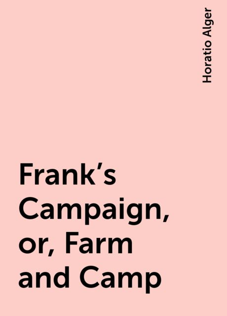 Frank's Campaign, or, Farm and Camp, Horatio Alger