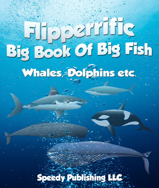 Flipperrific Big Book Of Big Fish (Whales, Dolphins etc), Speedy Publishing