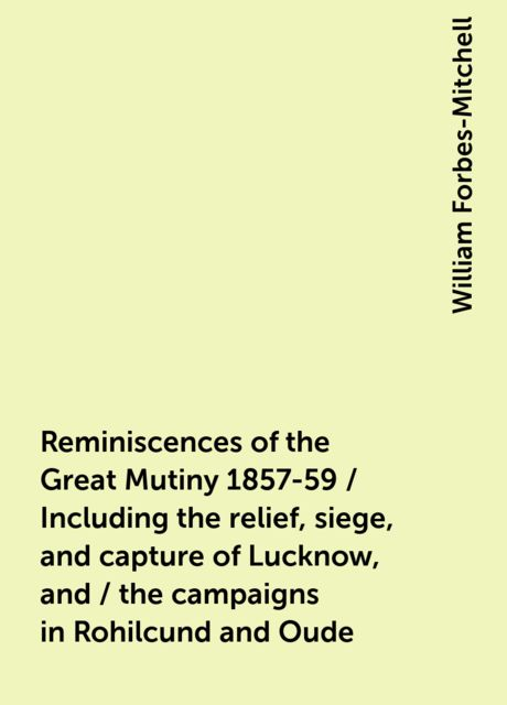 Reminiscences of the Great Mutiny 1857-59 / Including the relief, siege, and capture of Lucknow, and / the campaigns in Rohilcund and Oude, William Forbes-Mitchell