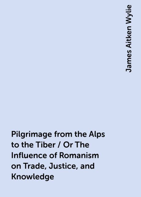 Pilgrimage from the Alps to the Tiber / Or The Influence of Romanism on Trade, Justice, and Knowledge, James Aitken Wylie