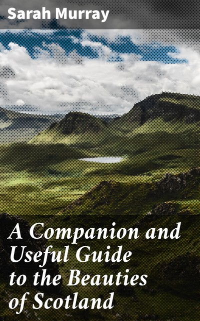 A Companion and Useful Guide to the Beauties of Scotland, Sarah Murray