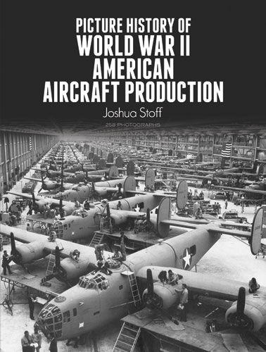 Picture History of World War II American Aircraft Production, Joshua Stoff
