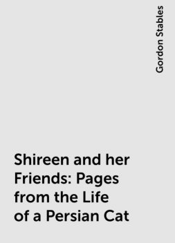 Shireen and her Friends: Pages from the Life of a Persian Cat, Gordon Stables