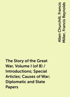 The Story of the Great War, Volume I (of 8) / Introductions; Special Articles; Causes of War; Diplomatic and State Papers, Allen Churchill, Francis Miller, Francis Reynolds