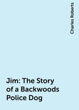 Jim: The Story of a Backwoods Police Dog, Charles Roberts