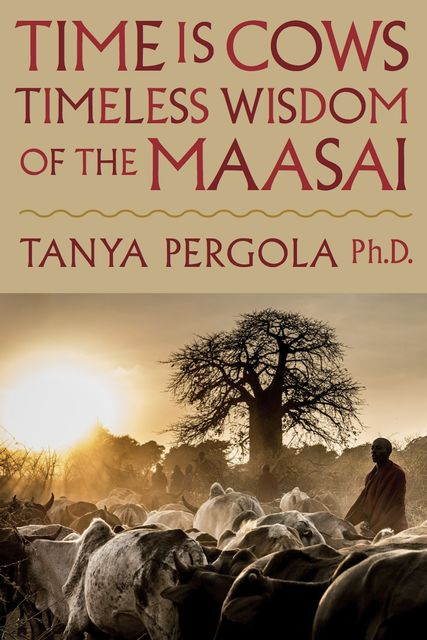 Time is Cows: Timeless Wisdom of the Maasai, Tanya Pergola Ph.D.