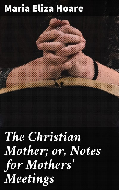 The Christian Mother; or, Notes for Mothers' Meetings, Maria Eliza Hoare