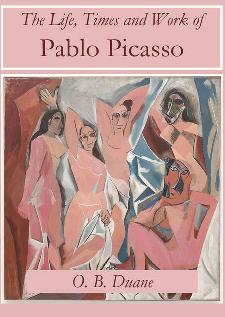 The Life, Times and Work of Pablo Picasso, O.B. Duane