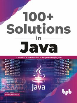 100+ Solutions in Java: A Hands-On Introduction to Programming in Java (English Edition), Dhruti Shah