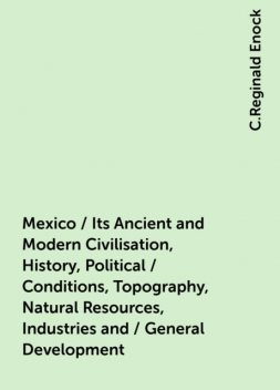Mexico / Its Ancient and Modern Civilisation, History, Political / Conditions, Topography, Natural Resources, Industries and / General Development, C.Reginald Enock