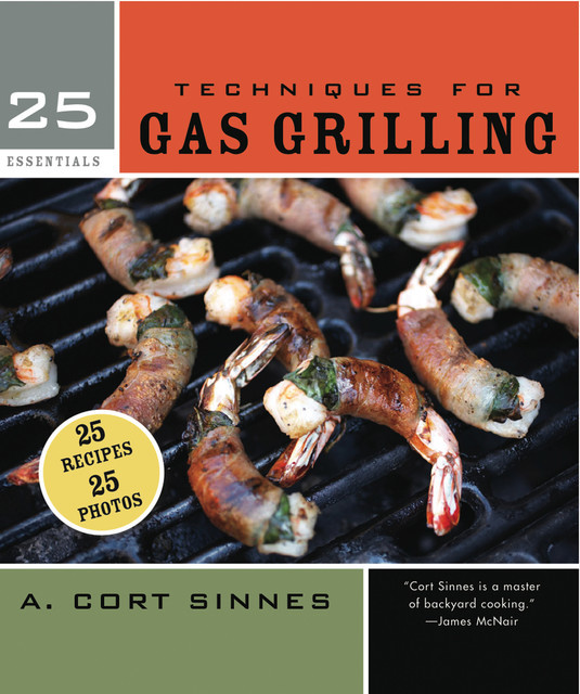 25 Essentials: Techniques for Gas Grilling, A. Cort Sinnes