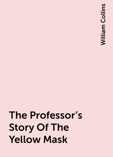 The Professor's Story Of The Yellow Mask, William Collins