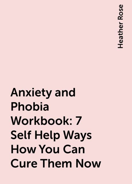 Anxiety and Phobia Workbook: 7 Self Help Ways How You Can Cure Them Now, Heather Rose