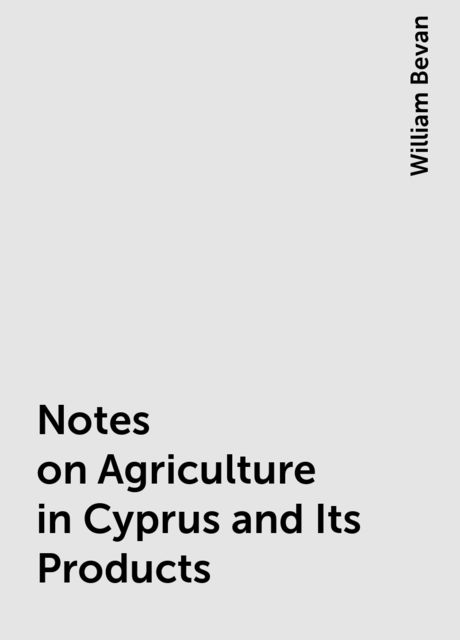 Notes on Agriculture in Cyprus and Its Products, William Bevan