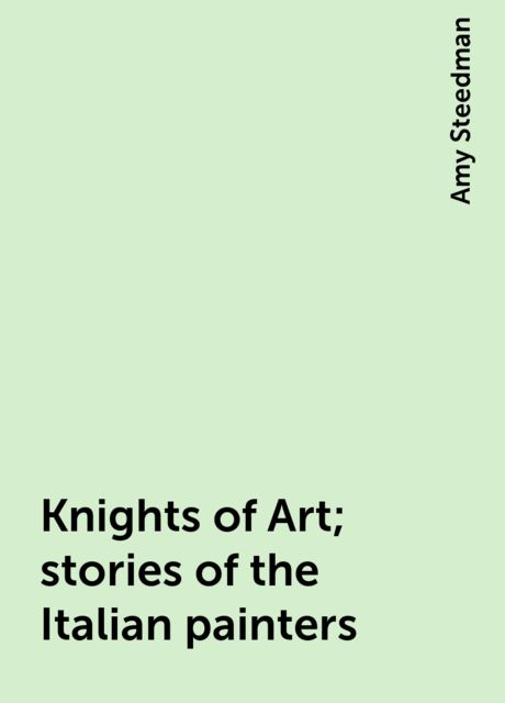 Knights of Art; stories of the Italian painters, Amy Steedman
