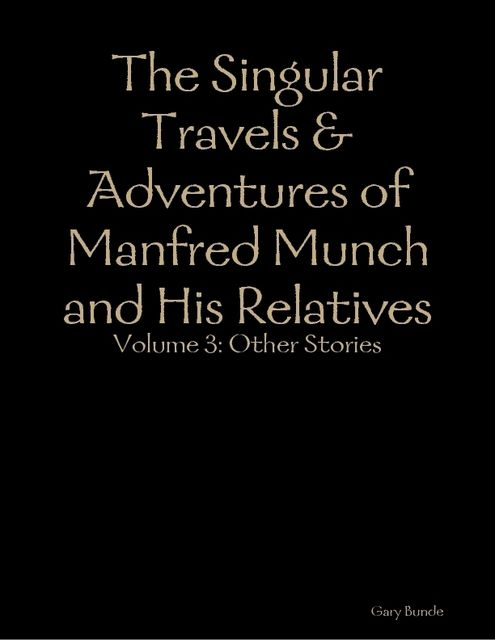 The Singular Travels & Adventures of Manfred Munch and His Relatives Vol. 3, Gary Bunde