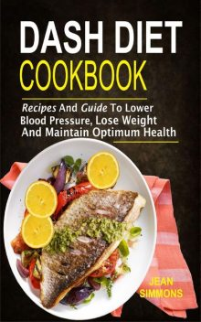 Dash Diet Cookbook: Recipes And Guide To Lower Blood Pressure, Lose Weight And Maintain Optimum Health, Jean Simmons