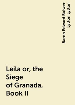 Leila or, the Siege of Granada, Book II, Baron Edward Bulwer Lytton Lytton