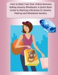 How to Start Your Own Online Business Selling Jewelry Wholesale: A Quick Start Guide Starting a Business In Jewelry Making and Wholesale Jewelry, Malibu Publishing, Elizabeth Stewart