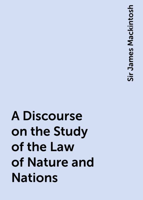 A Discourse on the Study of the Law of Nature and Nations, Sir James Mackintosh