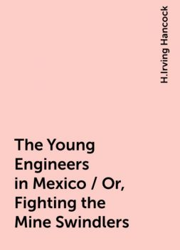 The Young Engineers in Mexico / Or, Fighting the Mine Swindlers, H.Irving Hancock