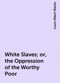 White Slaves; or, the Oppression of the Worthy Poor, Louis Albert Banks