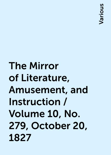 The Mirror of Literature, Amusement, and Instruction / Volume 10, No. 279, October 20, 1827, Various