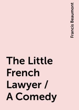 The Little French Lawyer / A Comedy, Francis Beaumont