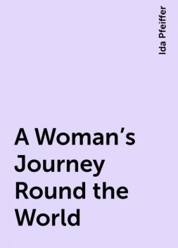 A Woman's Journey Round the World, Ida Pfeiffer