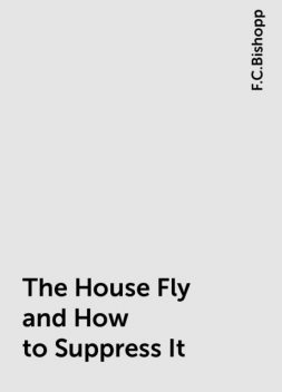 The House Fly and How to Suppress It, F.C.Bishopp