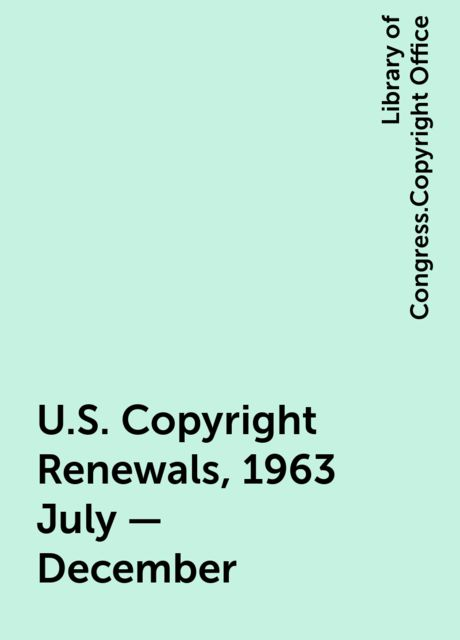 U.S. Copyright Renewals, 1963 July - December, Library of Congress.Copyright Office