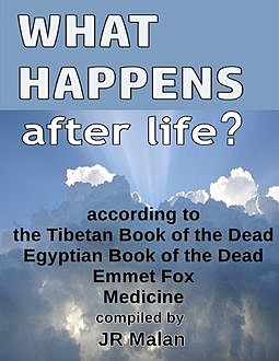 What Happens After Life? According to the Tibetan Book of the Dead, Egyptian Book of the Dead, Emmet Fox, Medicine, JR Malan
