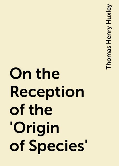 On the Reception of the 'Origin of Species', Thomas Henry Huxley
