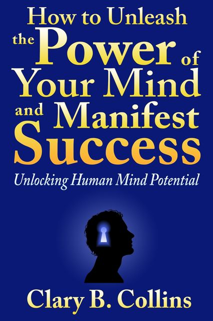 How to Unleash the Power of Your Mind and Manifest Success: Unlocking Human Mind Potential, Clary B. Collins