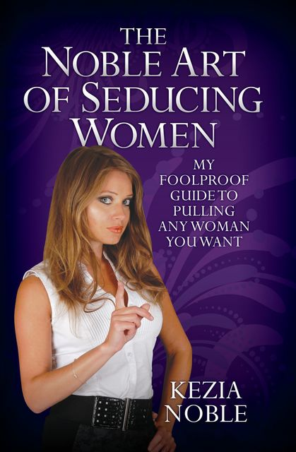 The Noble Art of Seducing Women – My Foolproof Guide to Pulling Any Woman You Want, Kezia Noble